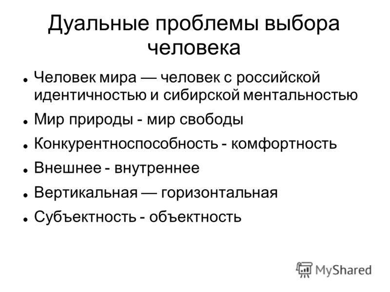 Дуальные проблемы выбора человека Человек мира человек с российской идентичностью и сибирской ментальностью Мир природы - мир свободы Конкурентноспособность - комфортность Внешнее - внутреннее Вертикальная горизонтальная Субъектность - объектность