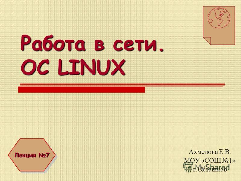 Работа в сети. OC LINUX Ахмедова Е.В. МОУ «СОШ 1» г.Осташков Лекция 7