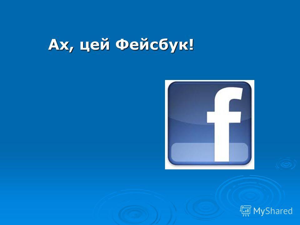 Ах, цей Фейсбук! Ах, цей Фейсбук!