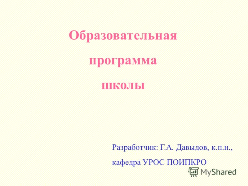 Образовательная программа школы Разработчик: Г.А. Давыдов, к.п.н., кафедра УРОС ПОИПКРО
