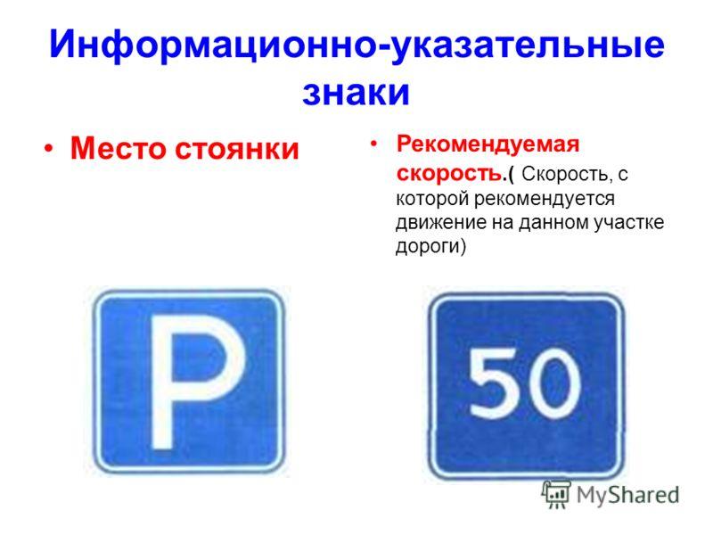 Информационно-указательные знаки Место стоянки Рекомендуемая скорость.( Скорость, с которой рекомендуется движение на данном участке дороги)