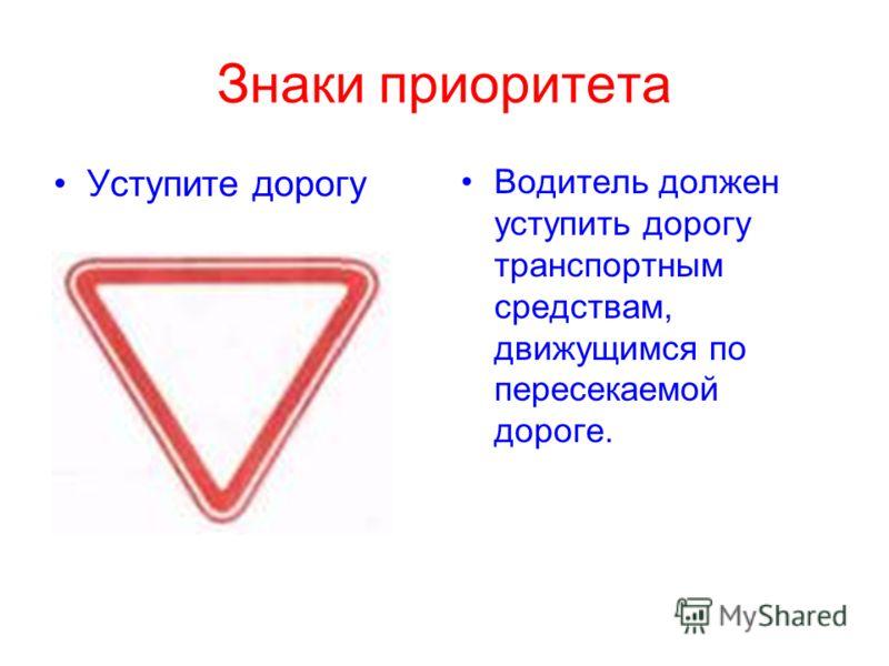 Знаки приоритета Уступите дорогу Водитель должен уступить дорогу транспортным средствам, движущимся по пересекаемой дороге.