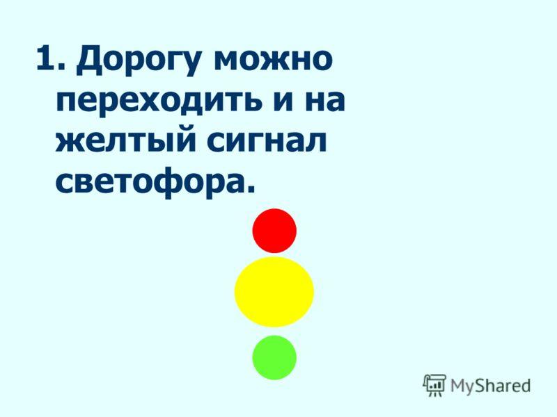 1. Дорогу можно переходить и на желтый сигнал светофора.