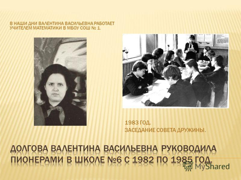 В НАШИ ДНИ ВАЛЕНТИНА ВАСИЛЬЕВНА РАБОТАЕТ УЧИТЕЛЕМ МАТЕМАТИКИ В МБОУ СОШ 1. 1983 ГОД. ЗАСЕДАНИЕ СОВЕТА ДРУЖИНЫ.