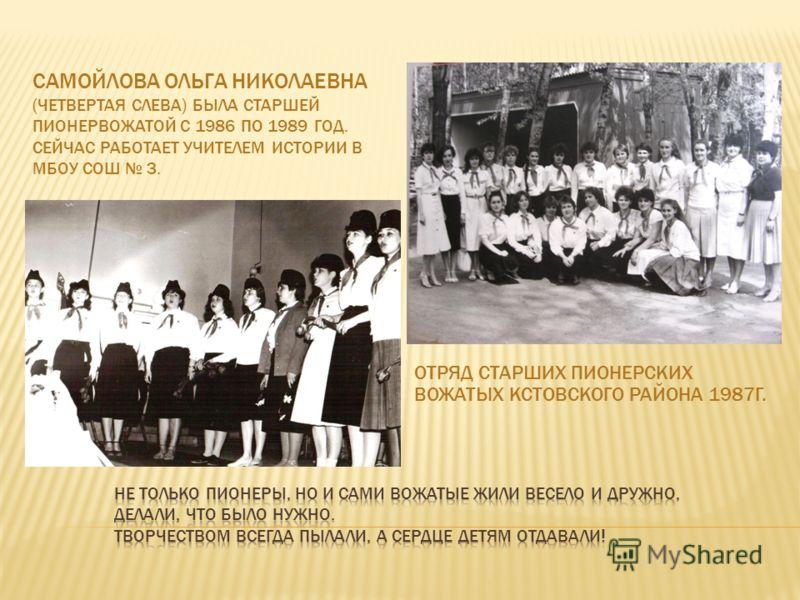 САМОЙЛОВА ОЛЬГА НИКОЛАЕВНА (ЧЕТВЕРТАЯ СЛЕВА) БЫЛА СТАРШЕЙ ПИОНЕРВОЖАТОЙ С 1986 ПО 1989 ГОД. СЕЙЧАС РАБОТАЕТ УЧИТЕЛЕМ ИСТОРИИ В МБОУ СОШ 3. ОТРЯД СТАРШИХ ПИОНЕРСКИХ ВОЖАТЫХ КСТОВСКОГО РАЙОНА 1987Г.