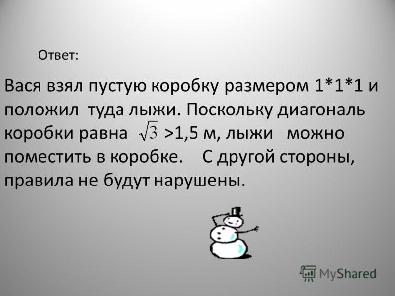 В городе Запрещаевске в метро строго запрещено провозить предметы, длина, ширина или высота которых превосходит 1 м. Тем не менее первокласснику Васе удалось провезти лыжи длиной 1,5 м.Как? Вопрос 6.
