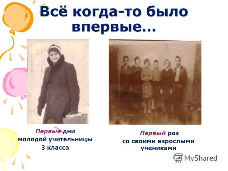 Всё когда-то было впервые… Первые дни молодой учительницы 3 класса Первый раз со своими взрослыми учениками