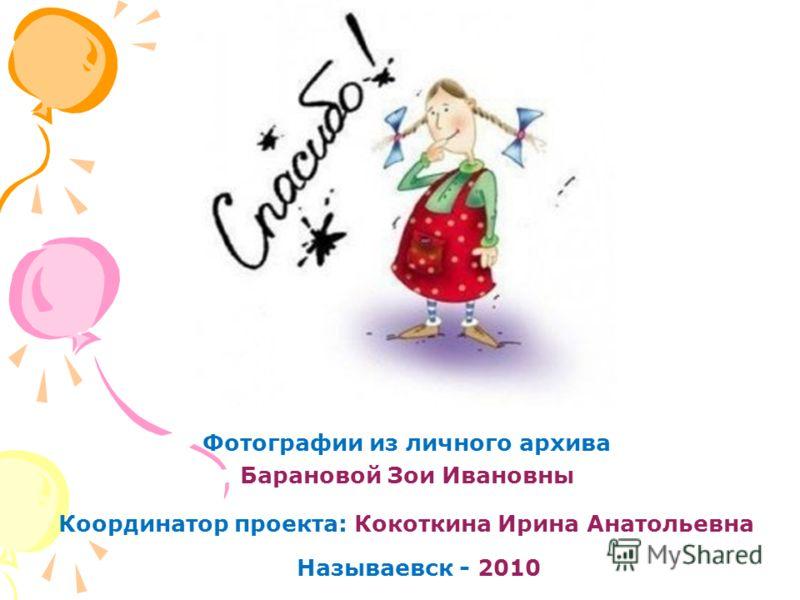 Координатор проекта: Кокоткина Ирина Анатольевна Фотографии из личного архива Барановой Зои Ивановны Называевск - 2010