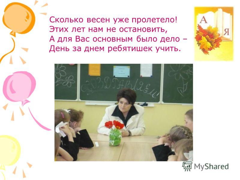 Сколько весен уже пролетело! Этих лет нам не остановить, А для Вас основным было дело – День за днем ребятишек учить.