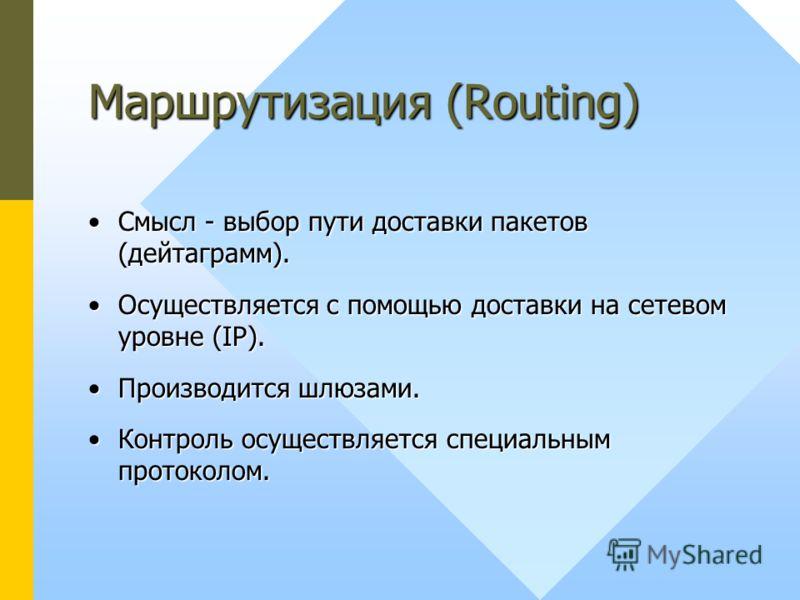 Маршрутизация (Routing) Смысл - выбор пути доставки пакетов (дейтаграмм).Смысл - выбор пути доставки пакетов (дейтаграмм). Осуществляется с помощью доставки на сетевом уровне (IP).Осуществляется с помощью доставки на сетевом уровне (IP). Производится