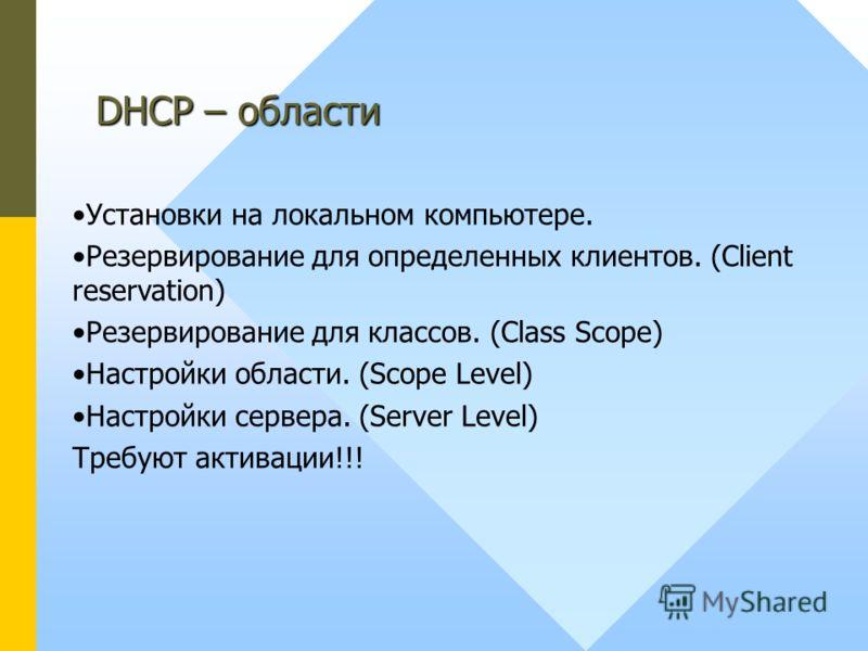 DHCP – области Установки на локальном компьютере. Резервирование для определенных клиентов. (Client reservation) Резервирование для классов. (Class Scope) Настройки области. (Scope Level) Настройки сервера. (Server Level) Требуют активации!!!