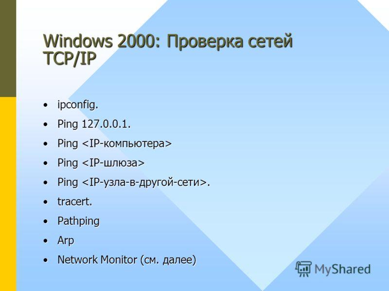Windows 2000: Проверка сетей TCP/IP ipconfig.ipconfig. Ping 127.0.0.1.Ping 127.0.0.1. Ping Ping Ping.Ping. tracert.tracert. PathpingPathping ArpArp Network Monitor (см. далее)Network Monitor (см. далее)