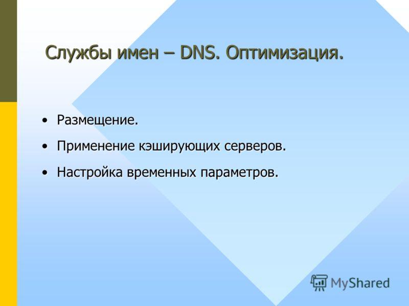 Размещение.Размещение. Применение кэширующих серверов.Применение кэширующих серверов. Настройка временных параметров.Настройка временных параметров. Службы имен – DNS. Оптимизация.