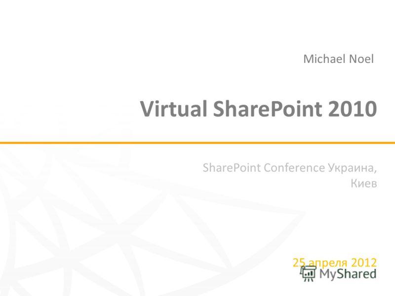 SharePoint Conference Украина, Киев 25 апреля 2012 Virtual SharePoint 2010 Michael Noel
