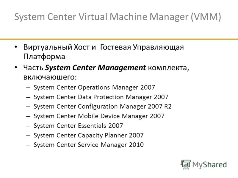 System Center Virtual Machine Manager (VMM) Виртуальный Хост и Гостевая Управляющая Платформа Часть System Center Management комплекта, включаюшего: – System Center Operations Manager 2007 – System Center Data Protection Manager 2007 – System Center