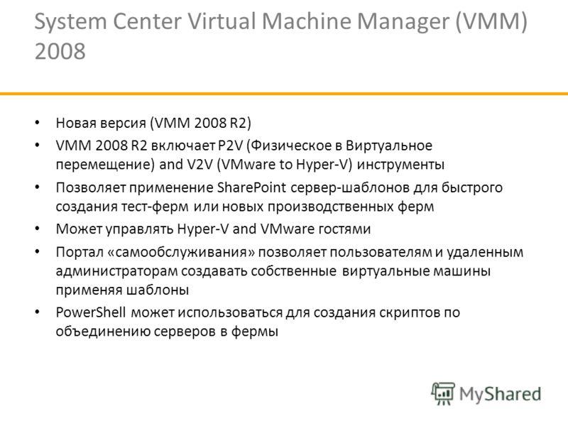 System Center Virtual Machine Manager (VMM) 2008 Новая версия (VMM 2008 R2) VMM 2008 R2 включает P2V (Физическое в Виртуальное перемещение) and V2V (VMware to Hyper-V) инструменты Позволяет применение SharePoint сервер-шаблонов для быстрого создания