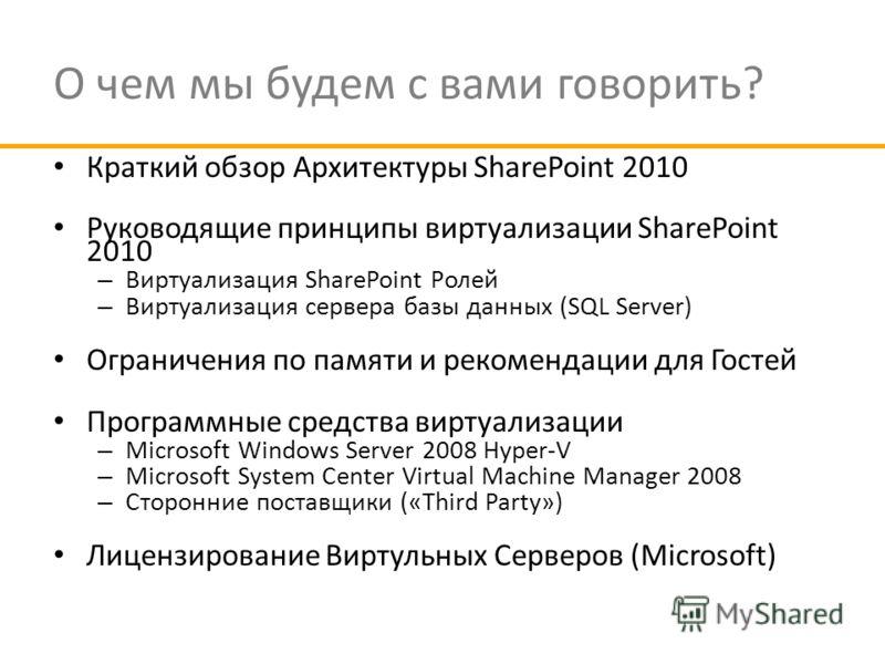 О чем мы будем с вами говорить? Краткий обзор Архитектуры SharePoint 2010 Руководящие принципы виртуализации SharePoint 2010 – Виртуализация SharePoint Ролей – Виртуализация сервера базы данных (SQL Server) Ограничения по памяти и рекомендации для Го