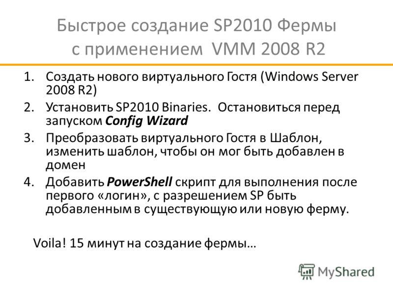 Быстрое создание SP2010 Фермы с применением VMM 2008 R2 1.Создать нового виртуального Гостя (Windows Server 2008 R2) 2.Установить SP2010 Binaries. Остановиться перед запуском Config Wizard 3.Преобразовать виртуального Гостя в Шаблон, изменить шаблон,