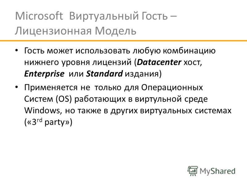 Microsoft Виртуальный Гость – Лицензионная Модель Гость может использовать любую комбинацию нижнего уровня лицензий (Datасenter хост, Enterprise или Standard издания) Применяется не только для Операционных Систем (OS) работающих в виртульной среде Wi
