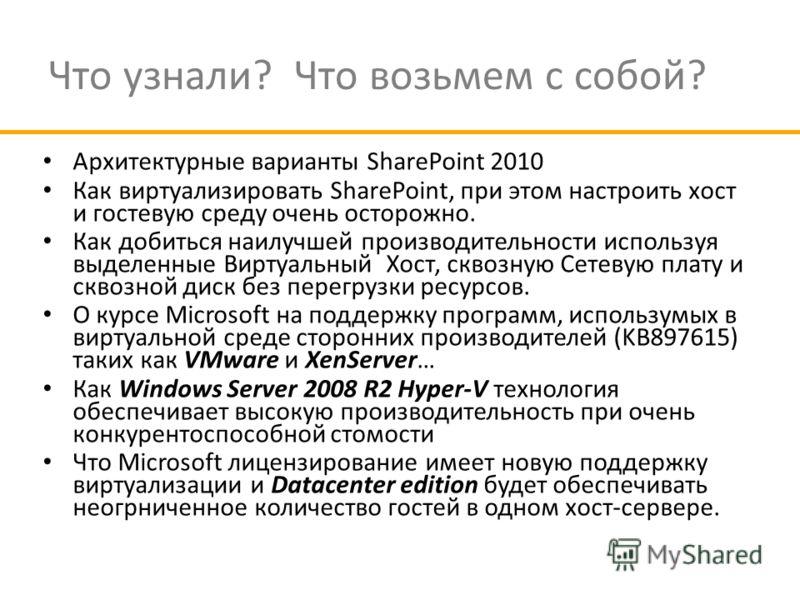 Что узнали? Что возьмем с собой? Архитектурные варианты SharePoint 2010 Как виртуализировать SharePoint, при этом настроить хост и гостевую среду очень осторожно. Как добиться наилучшей производительности используя выделенные Виртуальный Хост, сквозн