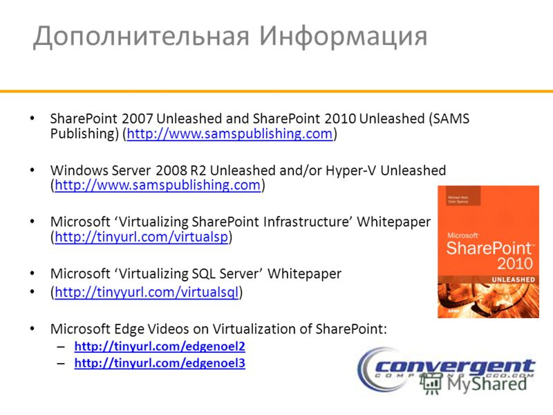 Дополнительная Информация SharePoint 2007 Unleashed and SharePoint 2010 Unleashed (SAMS Publishing) (http://www.samspublishing.com)http://www.samspublishing.com Windows Server 2008 R2 Unleashed and/or Hyper-V Unleashed (http://www.samspublishing.com)