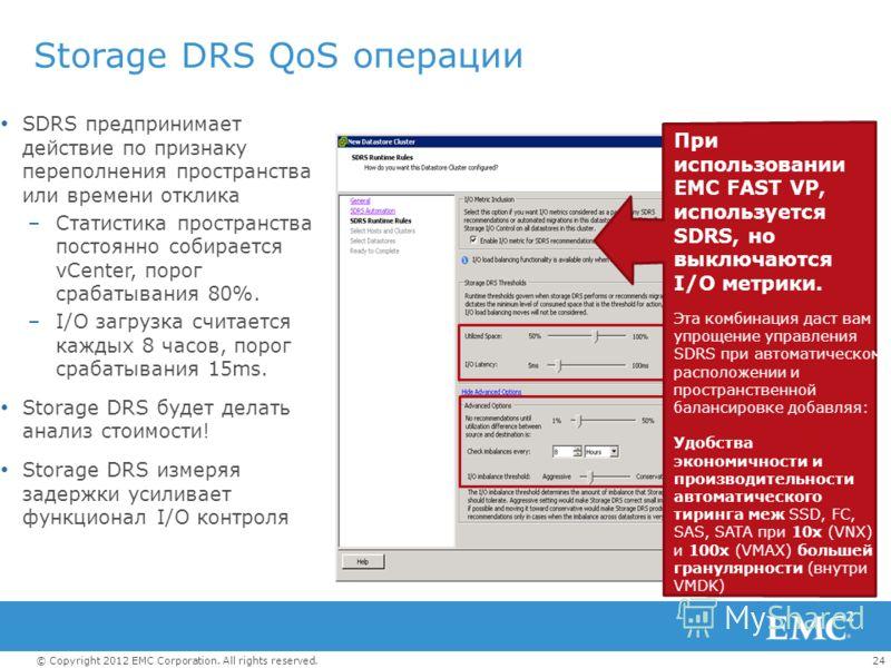 24© Copyright 2012 EMC Corporation. All rights reserved. Storage DRS QoS операции SDRS предпринимает действие по признаку переполнения пространства или времени отклика –Статистика пространства постоянно собирается vCenter, порог срабатывания 80%. –I/