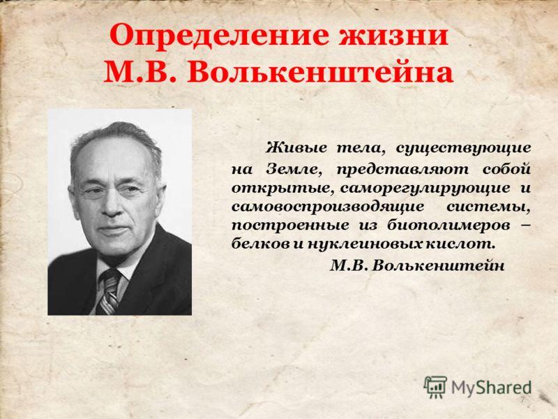Определение жизни М.В. Волькенштейна Живые тела, существующие на Земле, представляют собой открытые, саморегулирующие и самовоспроизводящие системы, построенные из биополимеров – белков и нуклеиновых кислот. М.В. Волькенштейн 7