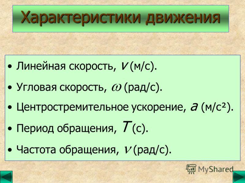 Линейная скорость, v (м/с). Угловая скорость, (рад/с). Центростремительное ускорение, а (м/с²). Период обращения, Т (с). Частота обращения, (рад/с). Характеристики движения