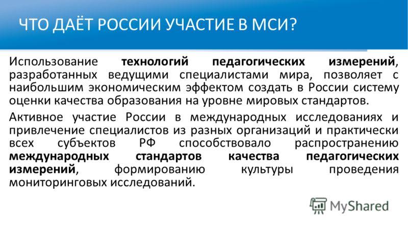 ЧТО ДАЁТ РОССИИ УЧАСТИЕ В МСИ? Использование технологий педагогических измерений, разработанных ведущими специалистами мира, позволяет с наибольшим экономическим эффектом создать в России систему оценки качества образования на уровне мировых стандарт