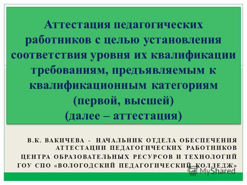 В.К. ВАКИЧЕВА - НАЧАЛЬНИК ОТДЕЛА ОБЕСПЕЧЕНИЯ АТТЕСТАЦИИ ПЕДАГОГИЧЕСКИХ РАБОТНИКОВ ЦЕНТРА ОБРАЗОВАТЕЛЬНЫХ РЕСУРСОВ И ТЕХНОЛОГИЙ ГОУ СПО «ВОЛОГОДСКИЙ ПЕДАГОГИЧЕСКИЙ КОЛЛЕДЖ» Аттестация педагогических работников с целью установления соответствия уровня