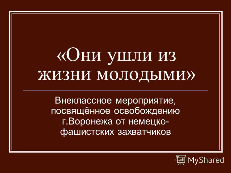 «Они ушли из жизни молодыми» Внеклассное мероприятие, посвящённое освобождению г.Воронежа от немецко- фашистских захватчиков