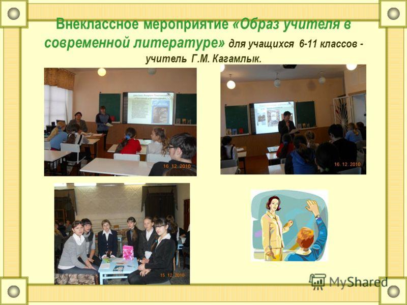 Внеклассное мероприятие «Образ учителя в современной литературе» для учащихся 6-11 классов - учитель Г.М. Кагамлык.