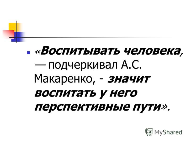 « Воспитывать человека, подчеркивал А.С. Макаренко, - значит воспитать у него перспективные пути».