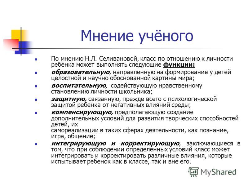 Мнение учёного По мнению Н.Л. Селивановой, класс по отношению к личности ребенка может выполнять следующие функции: образовательную, направленную на формирование у детей целостной и научно обоснованной картины мира; воспитательную, содействующую нрав