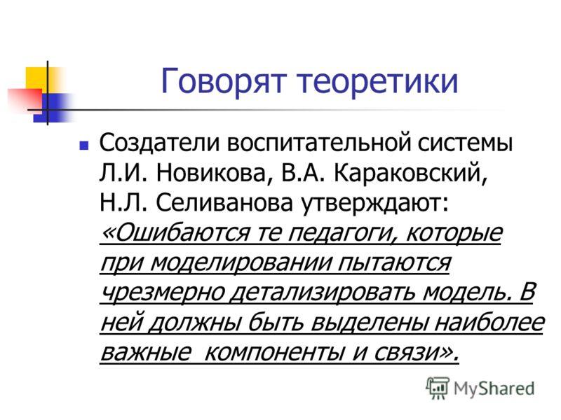 Говорят теоретики Создатели воспитательной системы Л.И. Новикова, В.А. Караковский, Н.Л. Селиванова утверждают: «Ошибаются те педагоги, которые при моделировании пытаются чрезмерно детализировать модель. В ней должны быть выделены наиболее важные ком