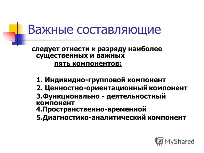Важные составляющие следует отнести к разряду наиболее существенных и важных пять компонентов: 1. Индивидно-групповой компонент 2. Ценностно-ориентационный компонент 3.Функционально - деятельностный компонент 4.Пространственно-временной 5.Диагностико