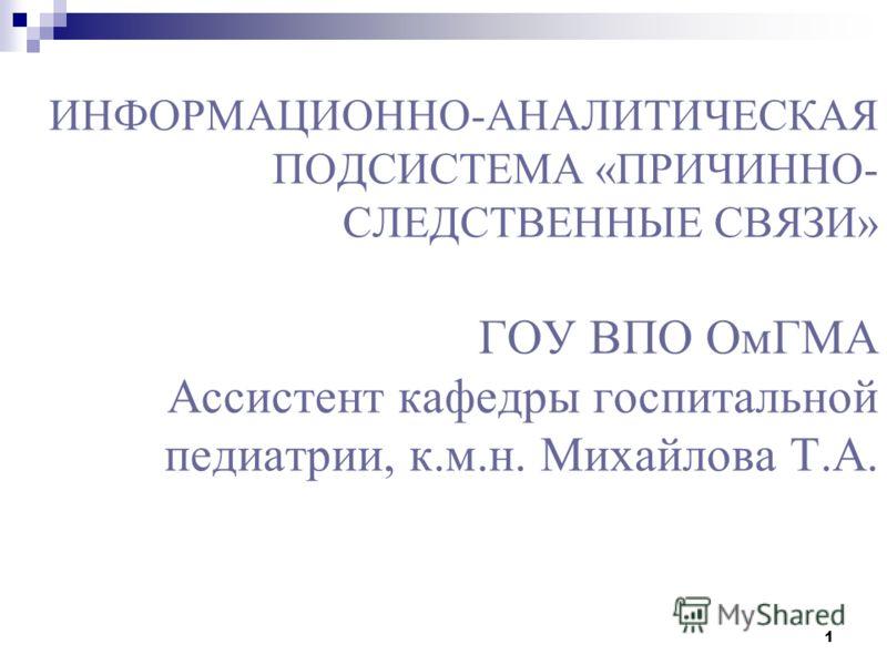 1 ИНФОРМАЦИОННО-АНАЛИТИЧЕСКАЯ ПОДСИСТЕМА «ПРИЧИННО- СЛЕДСТВЕННЫЕ СВЯЗИ» ГОУ ВПО ОмГМА Ассистент кафедры госпитальной педиатрии, к.м.н. Михайлова Т.А.