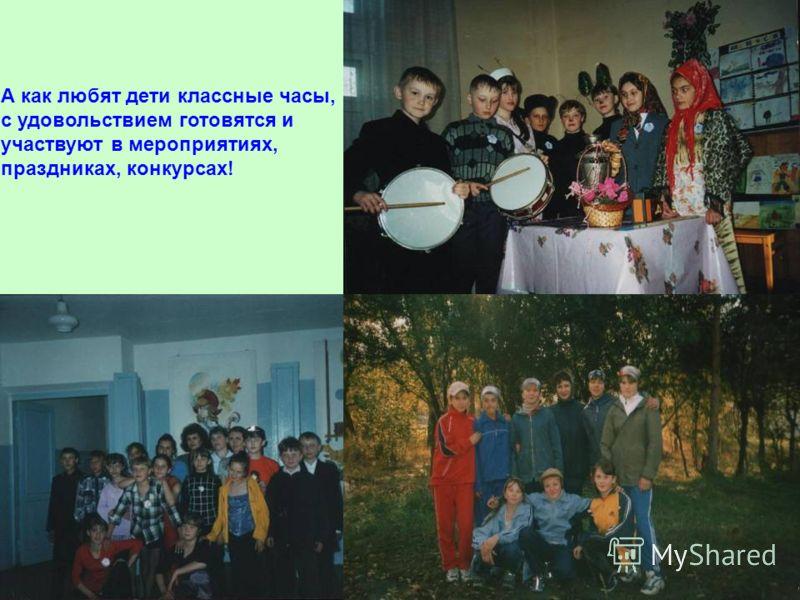 А как любят дети классные часы, с удовольствием готовятся и участвуют в мероприятиях, праздниках, конкурсах!