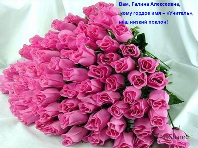 Вам, Галина Алексеевна, кому гордое имя – «Учитель», наш низкий поклон!