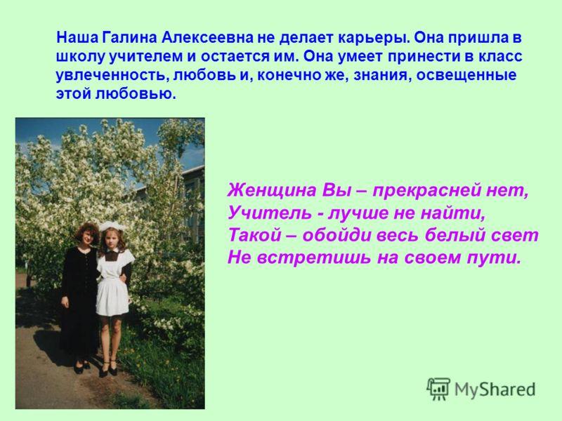 Наша Галина Алексеевна не делает карьеры. Она пришла в школу учителем и остается им. Она умеет принести в класс увлеченность, любовь и, конечно же, знания, освещенные этой любовью. Женщина Вы – прекрасней нет, Учитель - лучше не найти, Такой – обойди