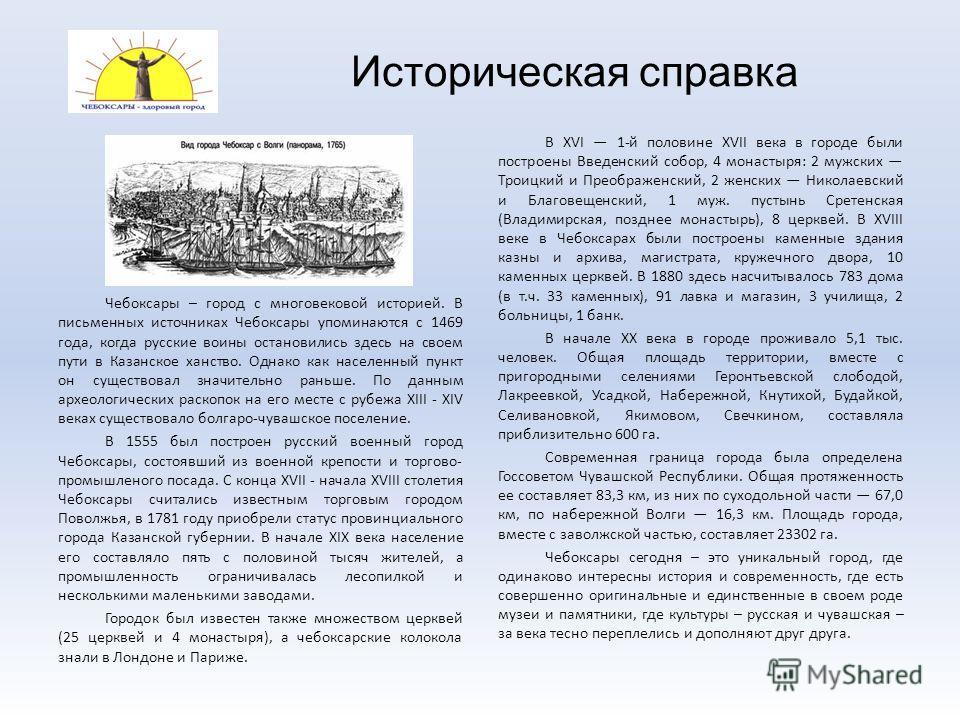 Историческая справка Чебоксары – город с многовековой историей. В письменных источниках Чебоксары упоминаются с 1469 года, когда русские воины остановились здесь на своем пути в Казанское ханство. Однако как населенный пункт он существовал значительн