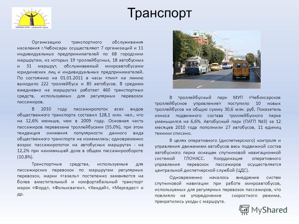 Транспорт Организацию транспортного обслуживания населения г.Чебоксары осуществляют 7 организаций и 11 индивидуальных предпринимателей по 68 городским маршрутам, из которых 19 троллейбусных, 18 автобусных и 31 маршрут, обслуживаемый микроавтобусами ю