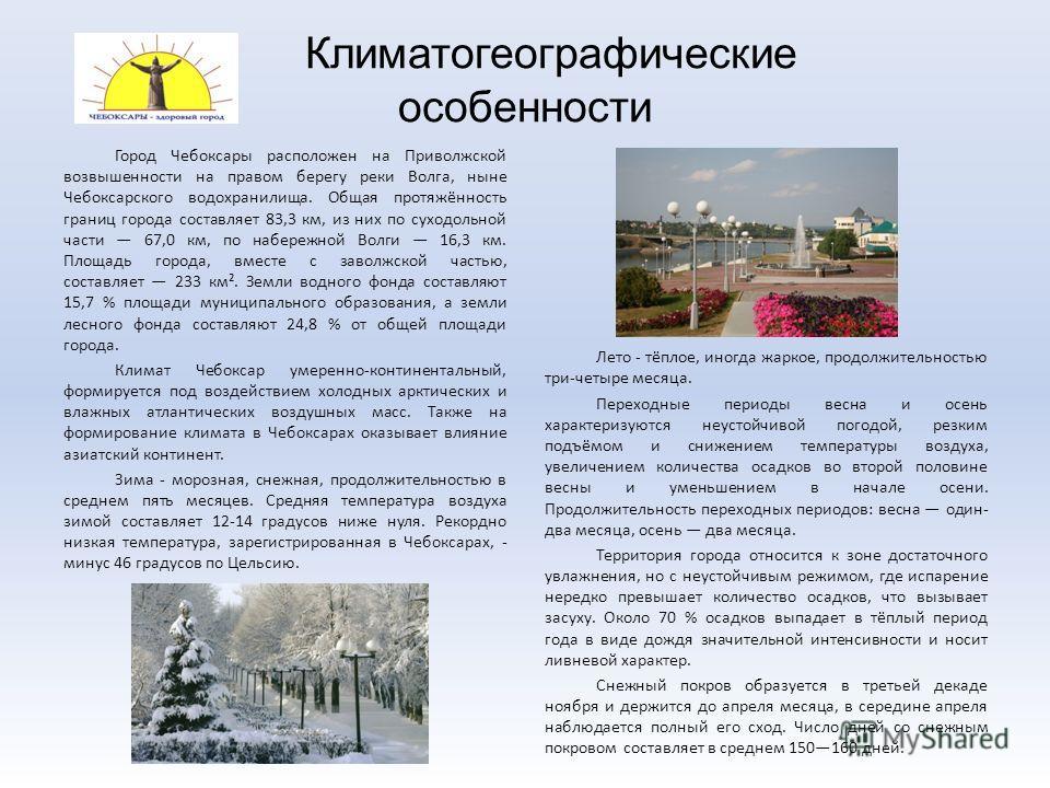 Климатогеографические особенности Город Чебоксары расположен на Приволжской возвышенности на правом берегу реки Волга, ныне Чебоксарского водохранилища. Общая протяжённость границ города составляет 83,3 км, из них по суходольной части 67,0 км, по наб