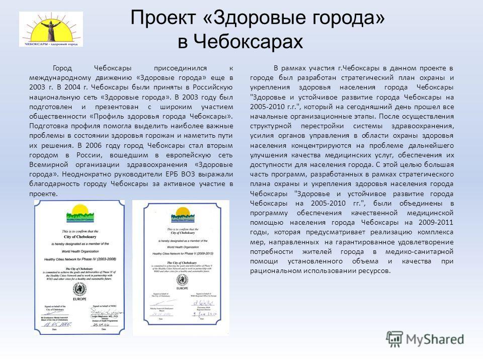 Проект «Здоровые города» в Чебоксарах Город Чебоксары присоединился к международному движению «Здоровые города» еще в 2003 г. В 2004 г. Чебоксары были приняты в Российскую национальную сеть «Здоровые города». В 2003 году был подготовлен и презентован