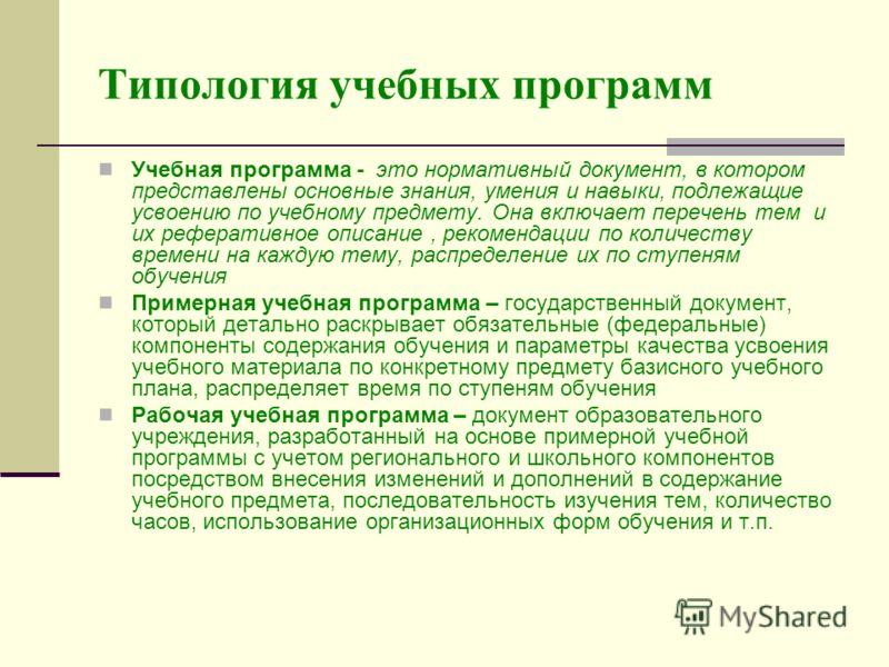 Типология учебных программ Учебная программа - это нормативный документ, в котором представлены основные знания, умения и навыки, подлежащие усвоению по учебному предмету. Она включает перечень тем и их реферативное описание, рекомендации по количест