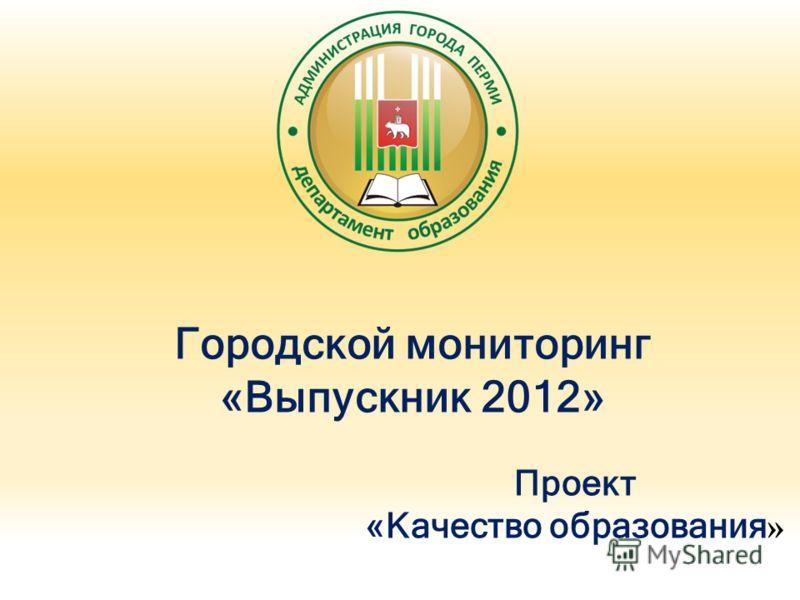 Городской мониторинг «Выпускник 2012» Проект «Качество образования »