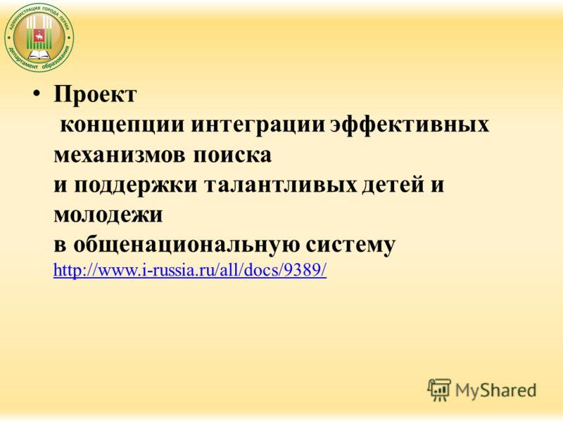 Проект концепции интеграции эффективных механизмов поиска и поддержки талантливых детей и молодежи в общенациональную систему http://www.i-russia.ru/all/docs/9389/ http://www.i-russia.ru/all/docs/9389/