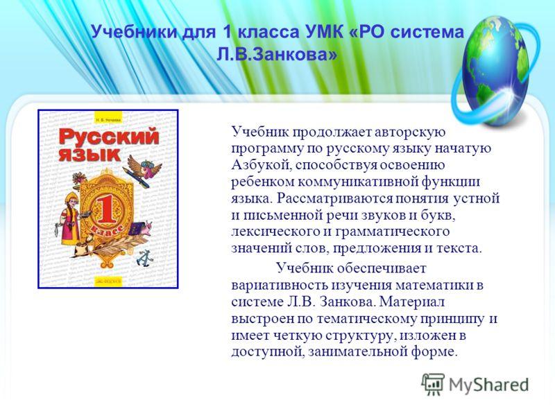 Учебники для 1 класса УМК «РО система Л.В.Занкова» Учебник продолжает авторскую программу по русскому языку начатую Азбукой, способствуя освоению ребенком коммуникативной функции языка. Рассматриваются понятия устной и письменной речи звуков и букв,