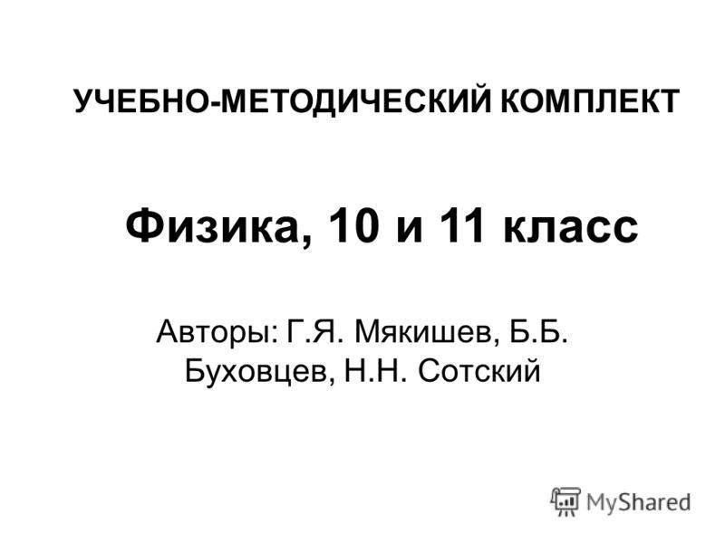 Авторы: Г.Я. Мякишев, Б.Б. Буховцев, Н.Н. Сотский УЧЕБНО-МЕТОДИЧЕСКИЙ КОМПЛЕКТ Физика, 10 и 11 класс