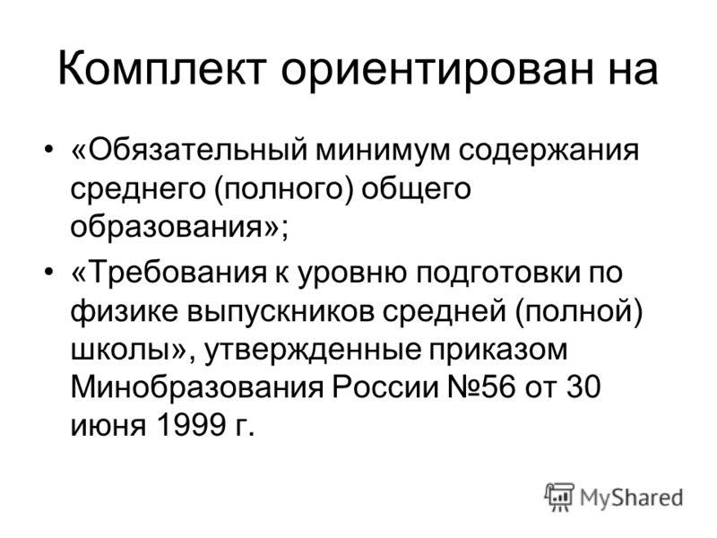 Комплект ориентирован на «Обязательный минимум содержания среднего (полного) общего образования»; «Требования к уровню подготовки по физике выпускников средней (полной) школы», утвержденные приказом Минобразования России 56 от 30 июня 1999 г.